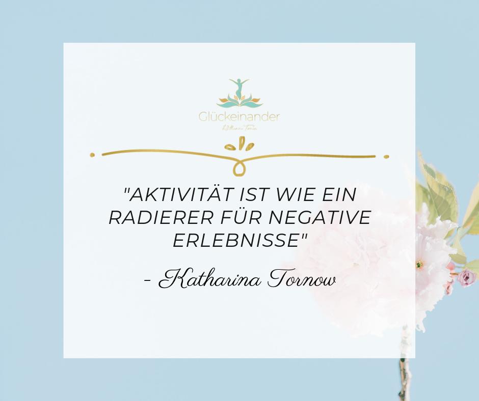 """Zitat Katharina Tornow: Aktivität ist wie ein Radierer für negative Erlebnisse"""" - Katharina Tornow"""