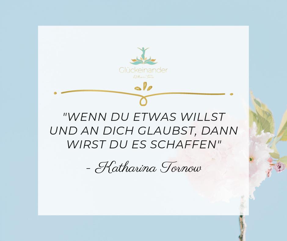 Zitat Willensstärke trainieren: Wenn du etwas willst und an dich glaubst, wirst du es schaffen (Katharina Tornow)