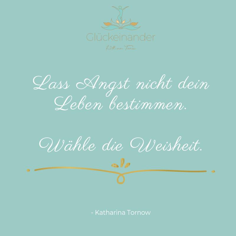 Zitat von Katharina Tornow: Lass Angst nicht dein Leben bestimmen. Wähle die Weisheit. (Finde deine innere Stimme)